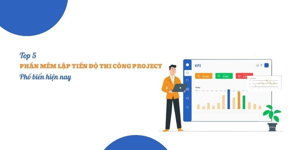 Top 5 phần mềm lập tiến độ thi công Project phổ biến hiện nay