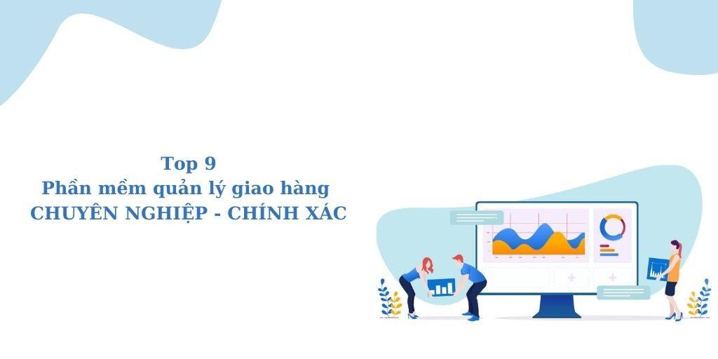 Top 9 phần mềm quản lý giao hàng chuyên nghiệp, chính xác