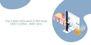 Top 5 phần mềm quản lý đơn hàng chất lượng, hiểu quả